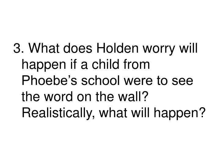 3. What does Holden worry will happen if a child from Phoebe's school were to see the word on the wall?  Realistically, what will happen?