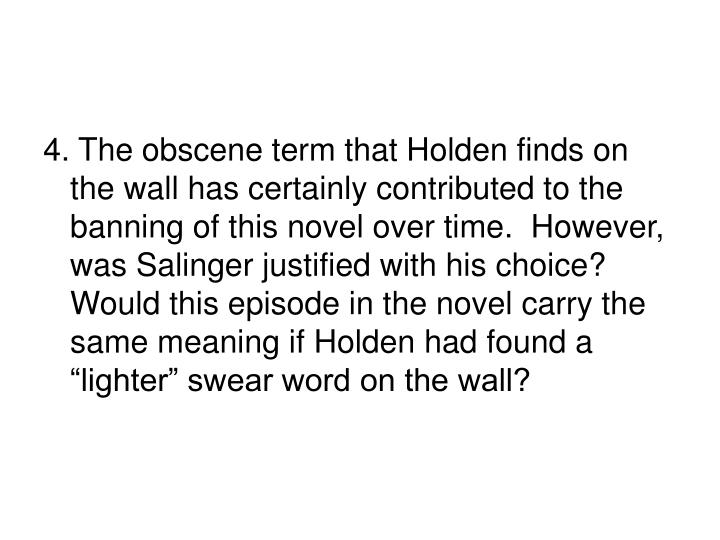 "4. The obscene term that Holden finds on the wall has certainly contributed to the banning of this novel over time.  However, was Salinger justified with his choice?  Would this episode in the novel carry the same meaning if Holden had found a ""lighter"" swear word on the wall?"