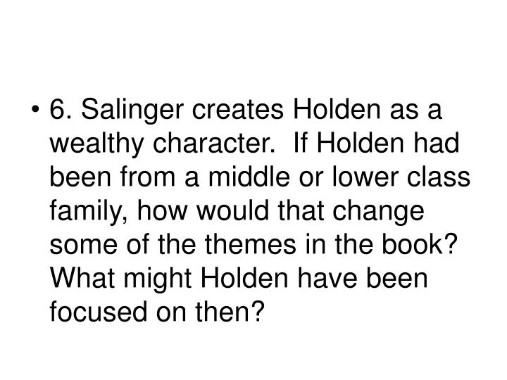 6. Salinger creates Holden as a wealthy character.  If Holden had been from a middle or lower class family, how would that change some of the themes in the book?  What might Holden have been focused on then?