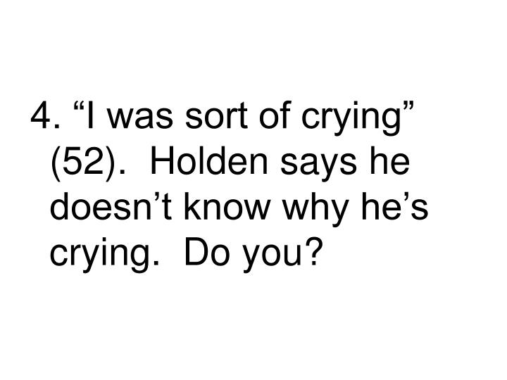 "4. ""I was sort of crying"" (52).  Holden says he doesn't know why he's crying.  Do you?"