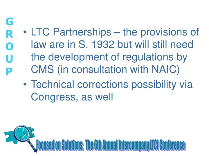 LTC Partnerships – the provisions of law are in S. 1932 but will still need the development of regulations by CMS (in consultation with NAIC)