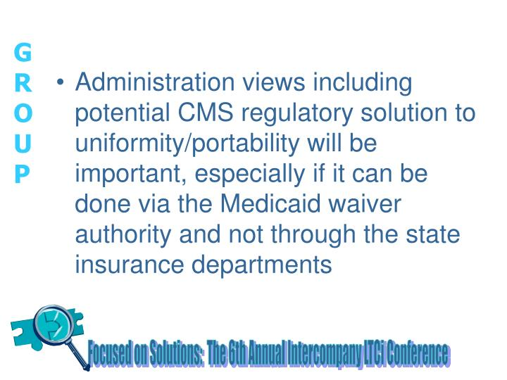 Administration views including potential CMS regulatory solution to uniformity/portability will be important, especially if it can be done via the Medicaid waiver authority and not through the state insurance departments