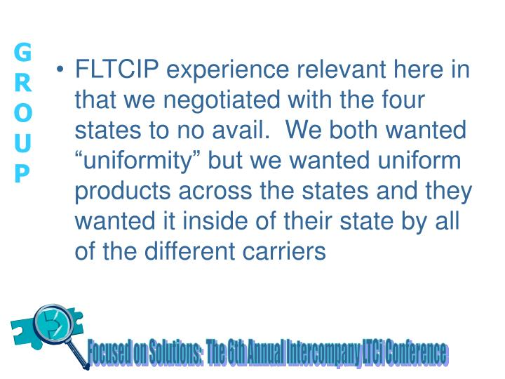 "FLTCIP experience relevant here in that we negotiated with the four states to no avail.  We both wanted ""uniformity"" but we wanted uniform products across the states and they wanted it inside of their state by all of the different carriers"