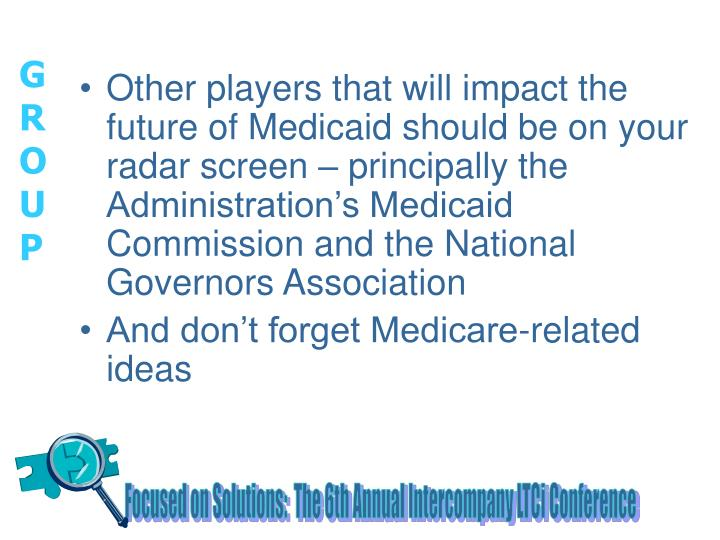 Other players that will impact the future of Medicaid should be on your radar screen – principally the Administration's Medicaid Commission and the National Governors Association