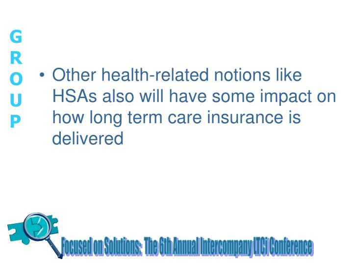 Other health-related notions like HSAs also will have some impact on how long term care insurance is delivered