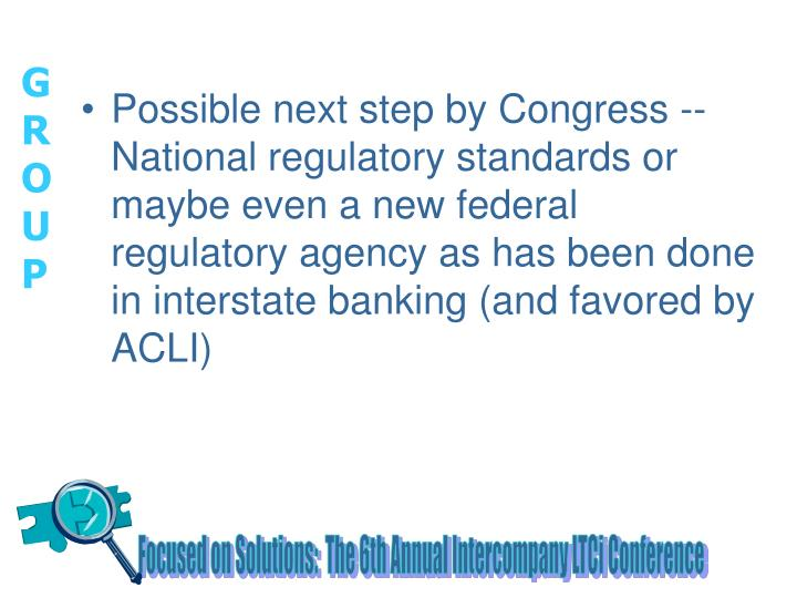 Possible next step by Congress -- National regulatory standards or maybe even a new federal regulatory agency as has been done in interstate banking (and favored by ACLI)