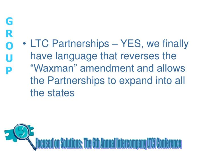 "LTC Partnerships – YES, we finally have language that reverses the ""Waxman"" amendment and allows the Partnerships to expand into all the states"