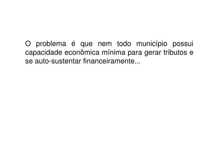 O problema é que nem todo município possui capacidade econômica mínima para gerar tributos e se auto-sustentar financeiramente...
