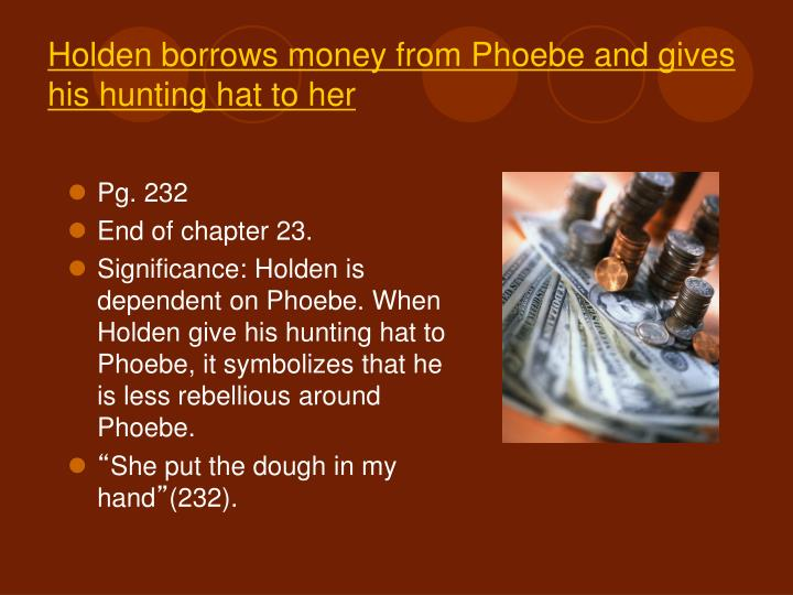 Holden borrows money from Phoebe and gives his hunting hat to her
