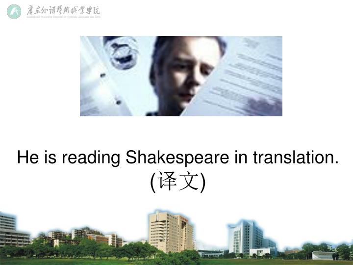 He is reading Shakespeare in translation.