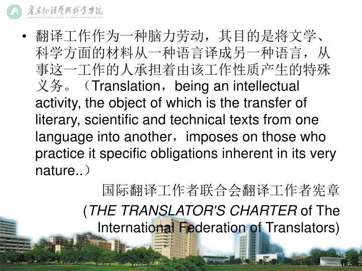 翻译工作作为一种脑力劳动,其目的是将文学、科学方面的材料从一种语言译成另一种语言,从事这一工作的人承担着由该工作性质产生的特殊义务。(
