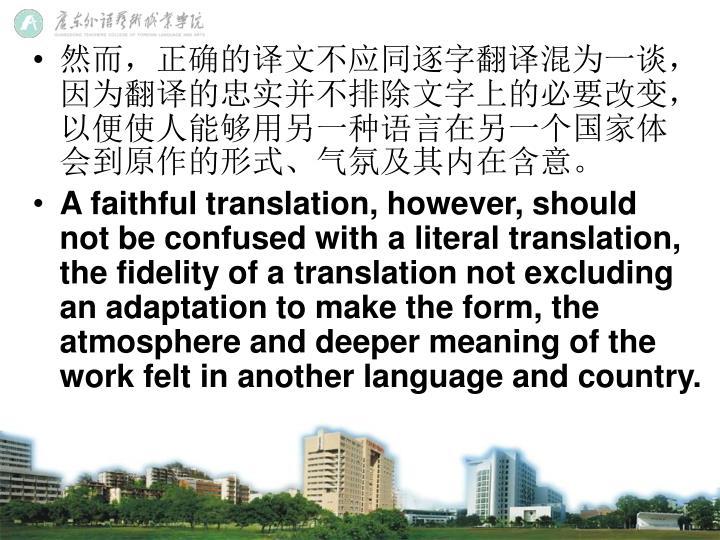 然而,正确的译文不应同逐字翻译混为一谈,因为翻译的忠实并不排除文字上的必要改变,以便使人能够用另一种语言在另一个国家体会到原作的形式、气氛及其内在含意。