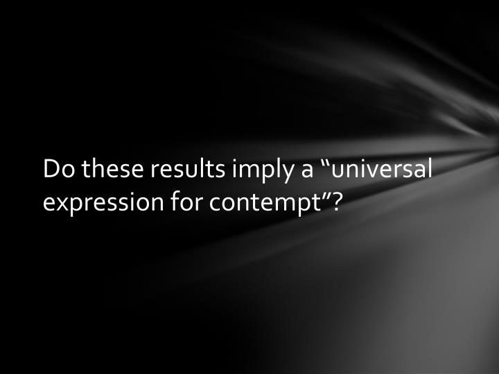 "Do these results imply a ""universal expression for contempt""?"