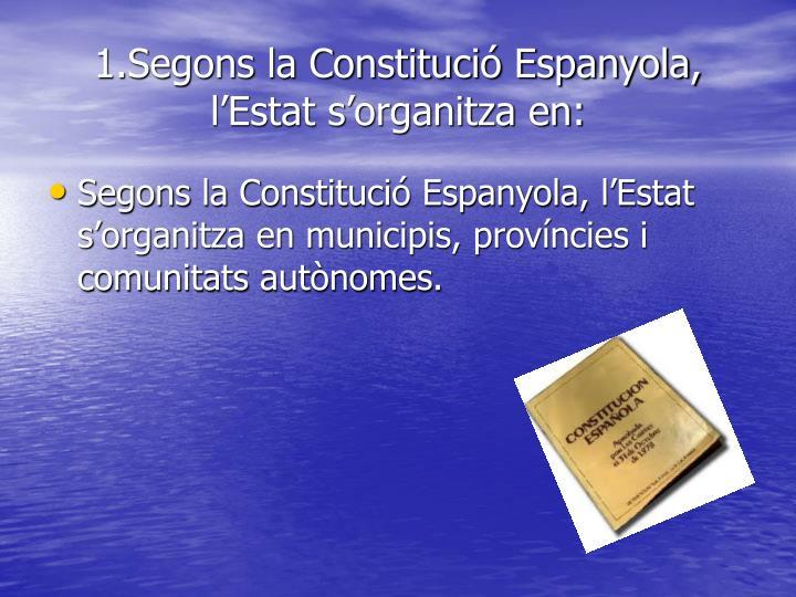 1.Segons la Constitució Espanyola, l'Estat s'organitza en:
