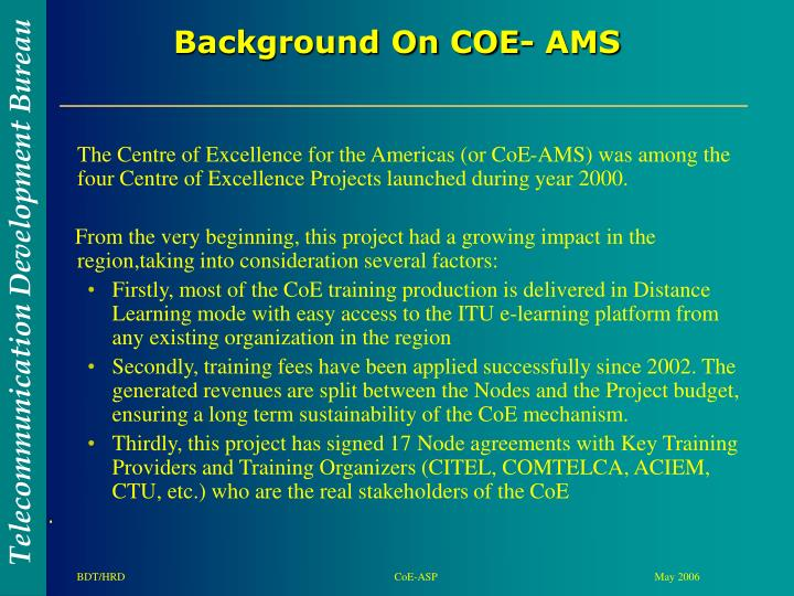 The Centre of Excellence for the Americas (or CoE-AMS) was among the four Centre of Excellence Projects launched during year 2000.