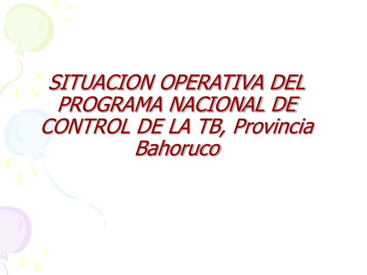 SITUACION OPERATIVA DEL PROGRAMA NACIONAL DE CONTROL DE LA TB, Provincia Bahoruco