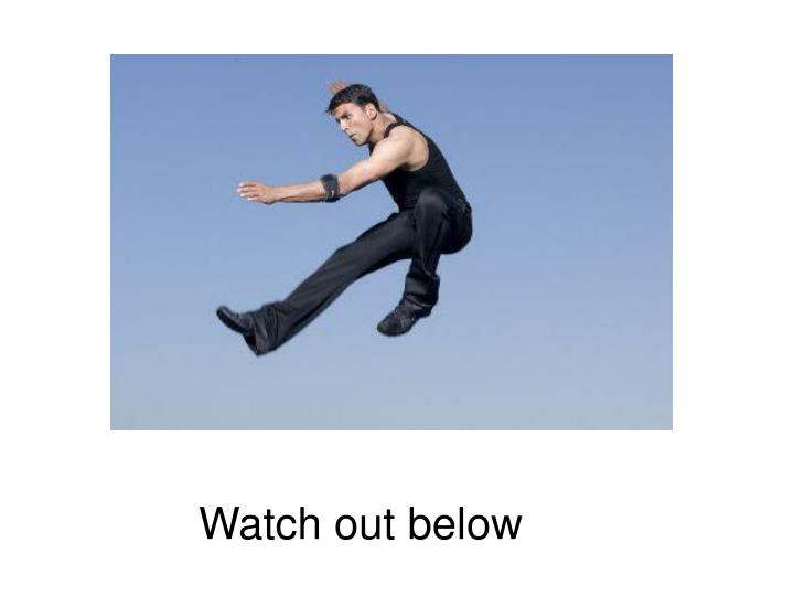 Watch out below