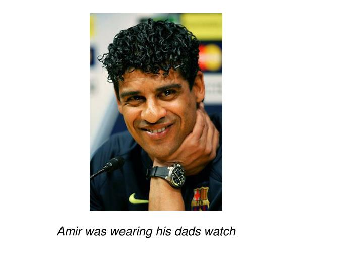 Amir was wearing his dads watch