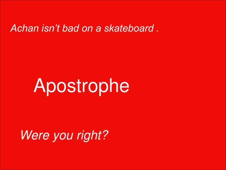 Achan isn't bad on a skateboard .