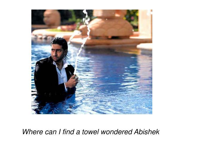 Where can I find a towel wondered Abishek