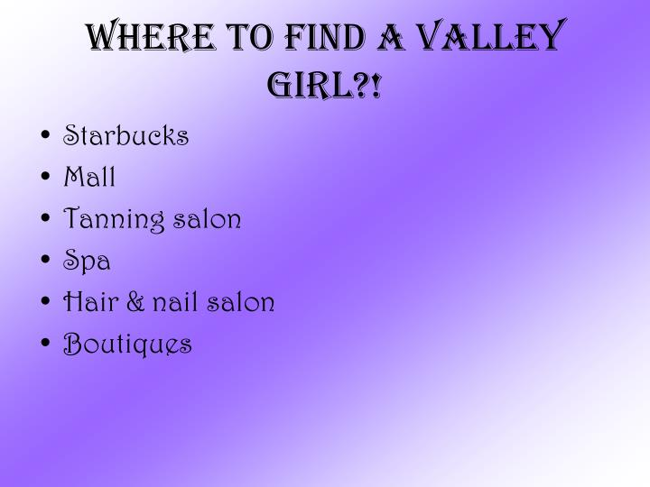 Where to find a valley girl?!