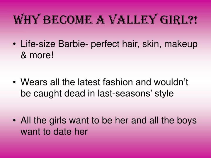 Why become a Valley girl?!