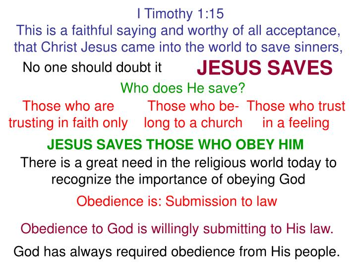 I Timothy 1:15                                                                               This is a faithful saying and worthy of all acceptance, that Christ Jesus came into the world to save sinners,