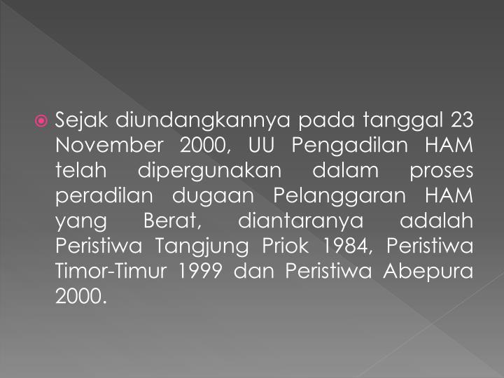 Sejak diundangkannya pada tanggal 23 November 2000, UU Pengadilan HAM telah dipergunakan dalam proses peradilan dugaan Pelanggaran HAM yang Berat, diantaranya adalah Peristiwa Tangjung Priok 1984, Peristiwa Timor-Timur 1999 dan Peristiwa Abepura 2000.