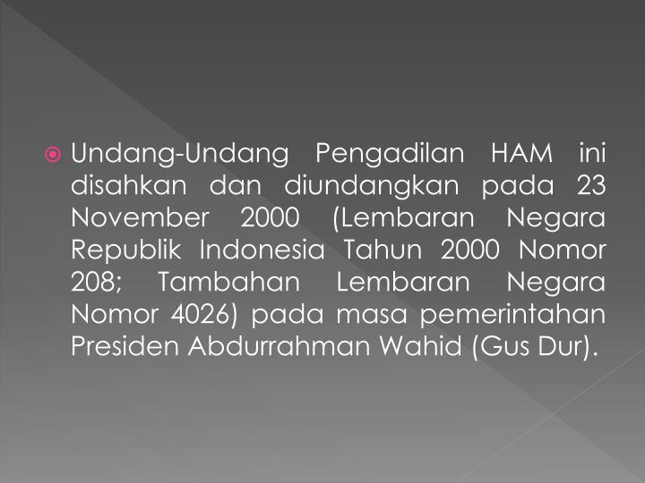 Undang-Undang Pengadilan HAM ini disahkan dan diundangkan pada 23 November 2000 (Lembaran Negara Republik Indonesia Tahun 2000 Nomor 208; Tambahan Lembaran Negara Nomor 4026) pada masa pemerintahan Presiden Abdurrahman Wahid (Gus Dur).