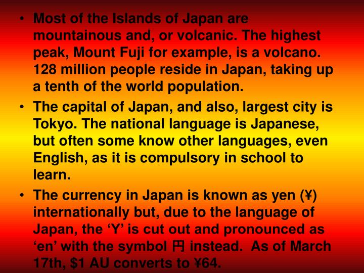 Most of the Islands of Japan are mountainous and, or volcanic. The highest peak, Mount Fuji for exam...
