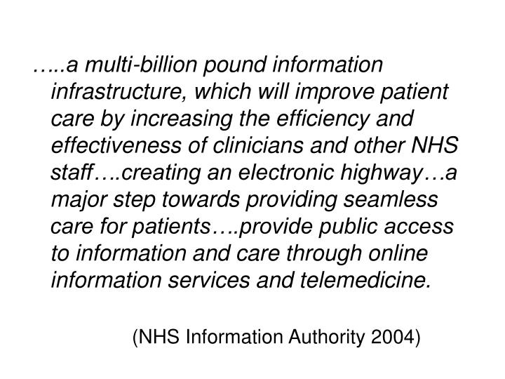 …..a multi-billion pound information infrastructure, which will improve patient care by increasing the efficiency and effectiveness of clinicians and other NHS staff….creating an electronic highway…a major step towards providing seamless care for patients….provide public access to information and care through online information services and telemedicine.