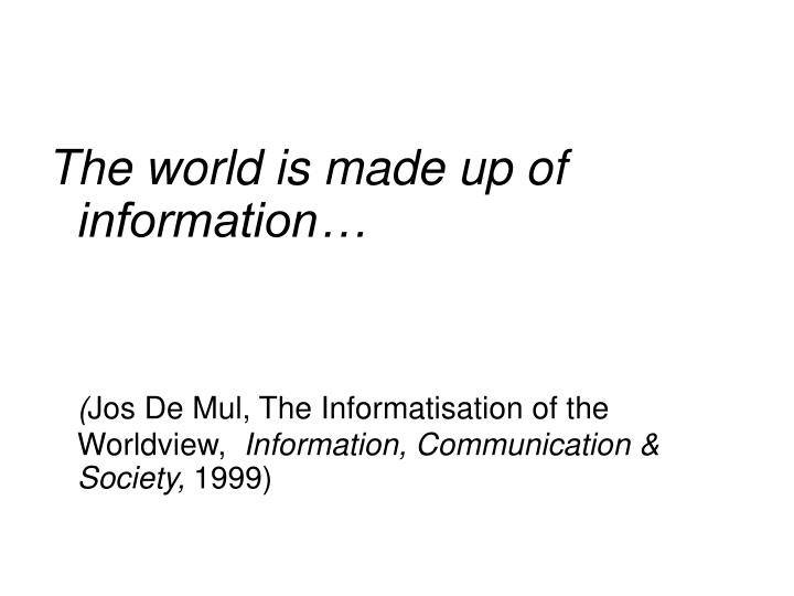 The world is made up of information…