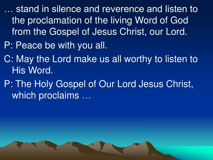 … stand in silence and reverence and listen to the proclamation of the living Word of God from the Gospel of Jesus Christ, our Lord.