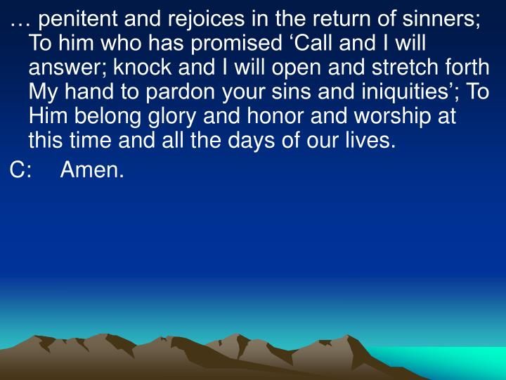 … penitent and rejoices in the return of sinners; To him who has promised 'Call and I will answer; knock and I will open and stretch forth My hand to pardon your sins and iniquities'; To Him belong glory and honor and worship at this time and all the days of our lives.