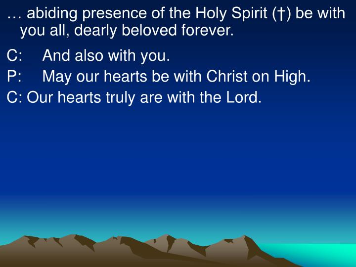 … abiding presence of the Holy Spirit (†) be with you all, dearly beloved forever.