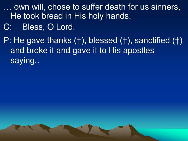 … own will, chose to suffer death for us sinners, He took bread in His holy hands.