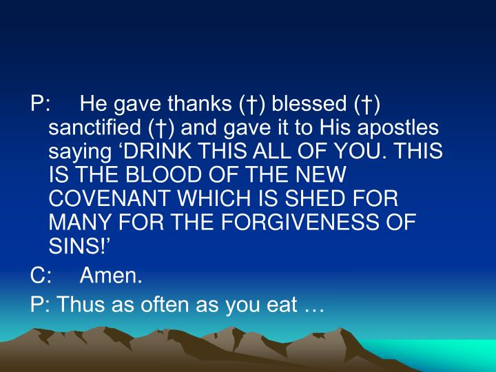 P:He gave thanks (†) blessed (†) sanctified (†) and gave it to His apostles saying 'DRINK THIS ALL OF YOU. THIS IS THE BLOOD OF THE NEW COVENANT WHICH IS SHED FOR MANY FOR THE FORGIVENESS OF SINS!'