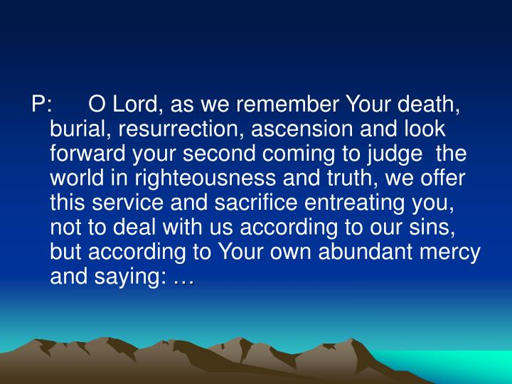 P:	 O Lord, as we remember Your death, burial, resurrection, ascension and look forward your second coming to judge  the world in righteousness and truth, we offer this service and sacrifice entreating you, not to deal with us according to our sins, but according to Your own abundant mercy and saying: