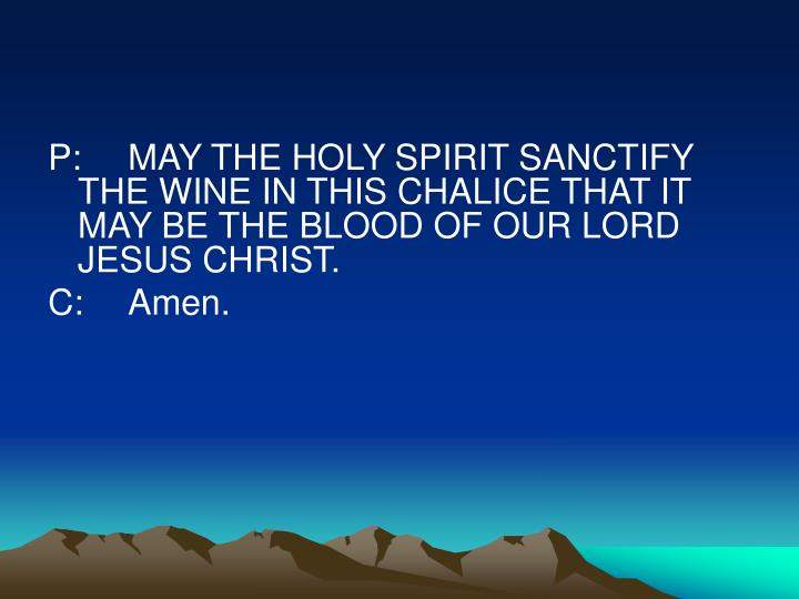P:	MAY THE HOLY SPIRIT SANCTIFY THE WINE IN THIS CHALICE THAT IT MAY BE THE BLOOD OF OUR LORD JESUS CHRIST.