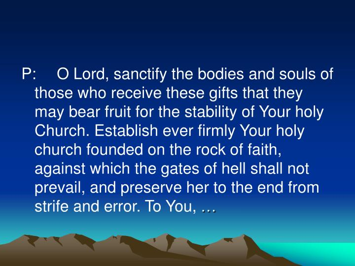 P:	O Lord, sanctify the bodies and souls of those who receive these gifts that they may bear fruit for the stability of Your holy Church. Establish ever firmly Your holy church founded on the rock of faith, against which the gates of hell shall not prevail, and preserve her to the end from strife and error. To You,