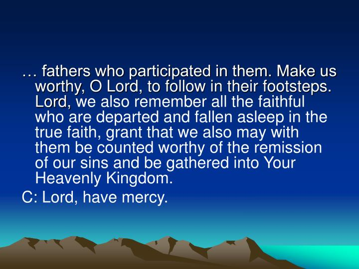 … fathers who participated in them. Make us worthy, O Lord, to follow in their footsteps. Lord,