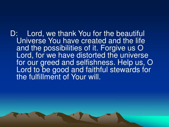 D:	Lord, we thank You for the beautiful Universe You have created and the life and the possibilities of it. Forgive us O Lord, for we have distorted the universe for our greed and selfishness. Help us, O Lord to be good and faithful stewards for the fulfillment of Your will.