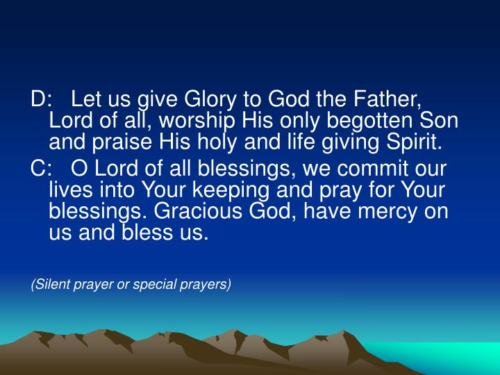 D:   Let us give Glory to God the Father, Lord of all, worship His only begotten Son and praise His holy and life giving Spirit.