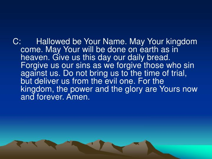 C:	 Hallowed be Your Name. May Your kingdom come. May Your will be done on earth as in heaven. Give us this day our daily bread. Forgive us our sins as we forgive those who sin against us. Do not bring us to the time of trial, but deliver us from the evil one. For the kingdom, the power and the glory are Yours now and forever. Amen.