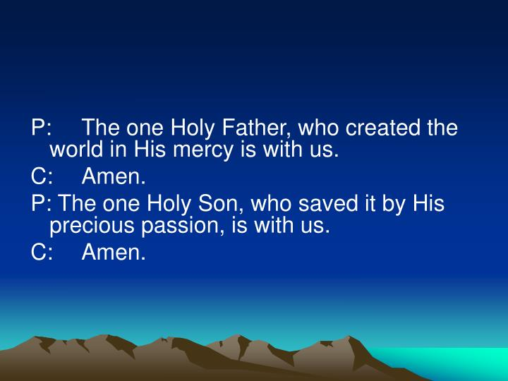 P:The one Holy Father, who created the world in His mercy is with us.