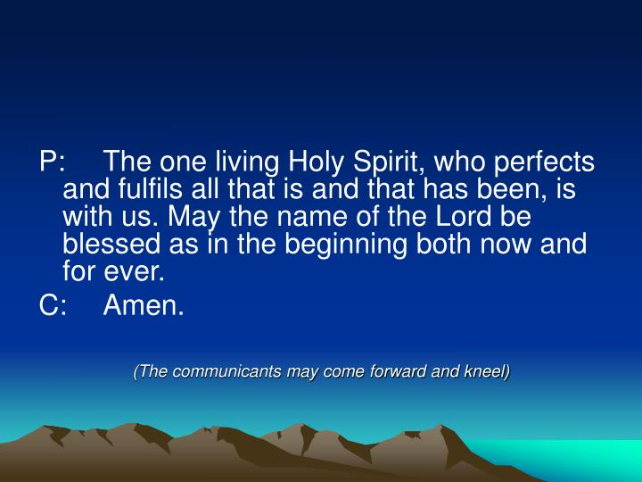 P:	The one living Holy Spirit, who perfects and fulfils all that is and that has been, is with us. May the name of the Lord be blessed as in the beginning both now and for ever.