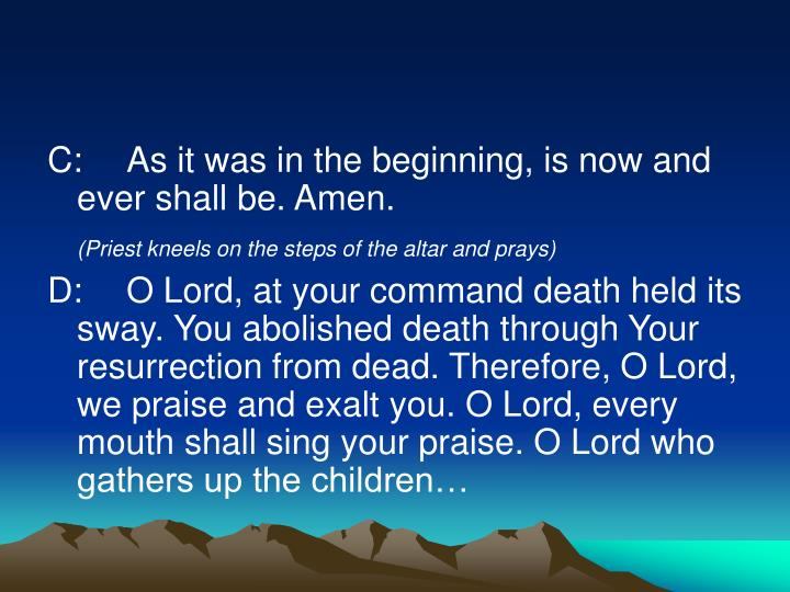 C:	As it was in the beginning, is now and ever shall be. Amen.