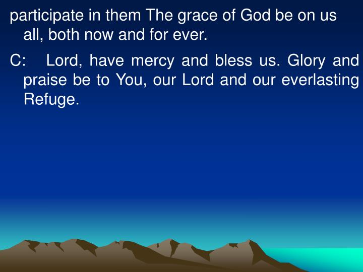 participate in them The grace of God be on us all, both now and for ever.