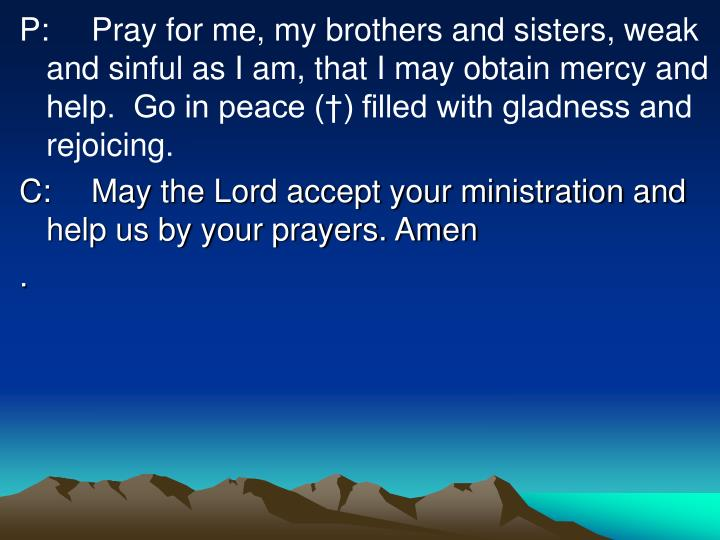 P:Pray for me, my brothers and sisters, weak and sinful as I am, that I may obtain mercy and help.  Go in peace (†) filled with gladness and rejoicing.