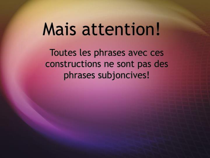Mais attention!